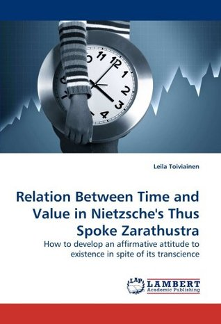 Relation Between Time and Value in Nietzsches Thus Spoke Zarathustra  by  Leila Toiviainen