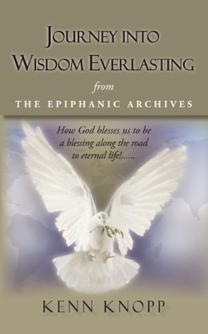 JOURNEY INTO WISDOM EVERLASTING: from THE EPIPHANIC ARCHIVES  by  Kenn Knopp