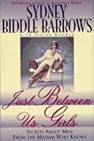 Just Between Us Girls: Secrets About Men From The Madam Who Knows