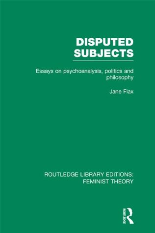 Disputed Subjects (RLE Feminist Theory): Essays on Psychoanalysis, Politics and Philosophy Jane Flax