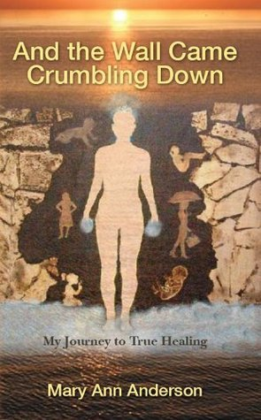 And The Wall Came Crumbling Down: My Journey to True Healing  by  Mary Anderson