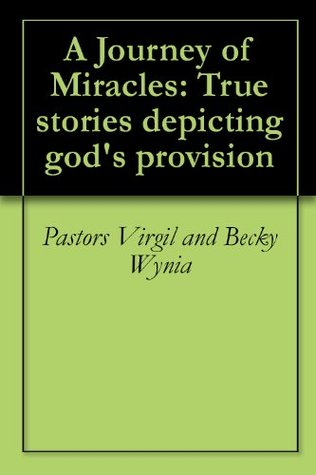 A Journey of Miracles: True stories depicting gods provision  by  Pastors Virgil and Becky Wynia