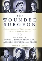 The Wounded Surgeon: Confession and Transformation in Six American Poets: The Poetry of Lowell, Bishop, Berryman, Jarrell, Schwartz, and Plath