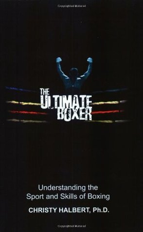 The Ultimate Boxer: Understanding the Sport and Skills of Boxing Christy Halbert