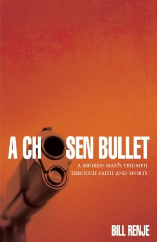 A Chosen Bullet: A Broken Mans Triumph Through Faith And Sports  by  Bill Renje