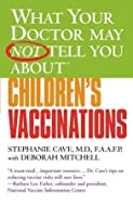 What Your Doctor May Not Tell You About(TM) Children's Vaccinations (What Your Doctor May Not Tell You About...)
