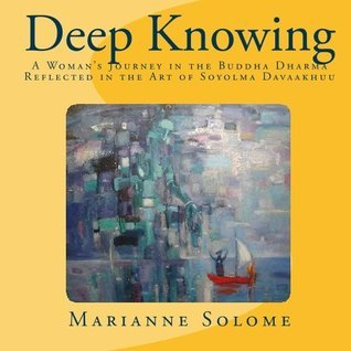 Deep Knowing: A Womans Journey in the Buddha Dharma Reflected in the Art of Soyolmaa Davaakhuu  by  Marianne Solome