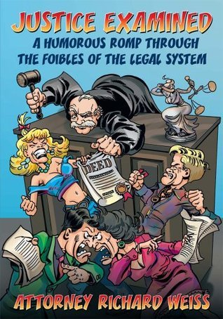 Justice Examined: A Humorous Romp Through the Foibles of the Legal System  by  Attorney Richard Weiss