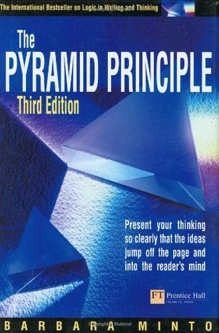 Pyramid Principle Present Your Thinking So Clearly That the Ideas Jump Off the Page and into the Readers Mind  by  Barbara Minto