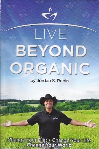 Live Beyond Organic Change Your Diet. Change Your Life. Change Your World Jordan S. Rubin