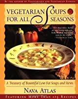 Vegetarian Soups for All Seasons: A Treasury of Bountiful Low-Fat Soups & Stews Tag: Feat. More Than 125..