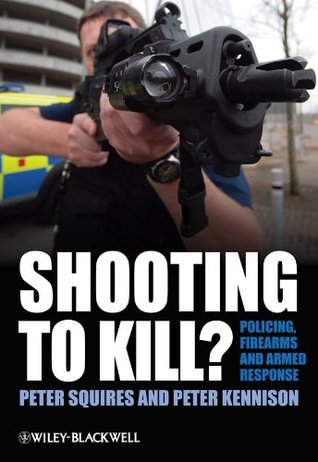 Shooting to Kill: Policing, Firearms and Armed Response  by  Peter Squires