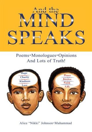 """And the Mind Speaks :  Poems-Monologues-Opinions And Lots of Truth!  by  Alice """"Nikki"""" Johnson-Muhammad"""