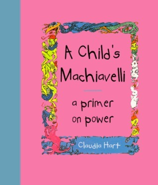 A Childs Machiavelli : A Primer on Power  by  Claudia Hart