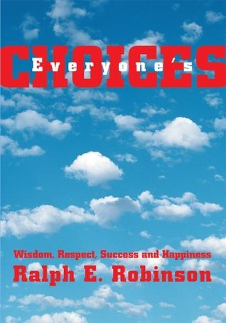 Everyones CHOICES: Wisdom, Respect, Success and Happiness  by  Ralph Robinson