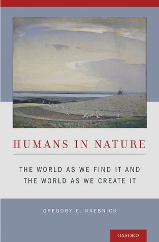 Humans in Nature: The World As We Find It and the World As We Create It  by  Gregory E. Kaebnick