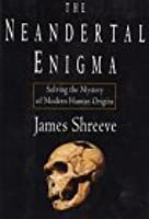 The Neandertal Enigma: Solving the Mystery of Modern Human Origins