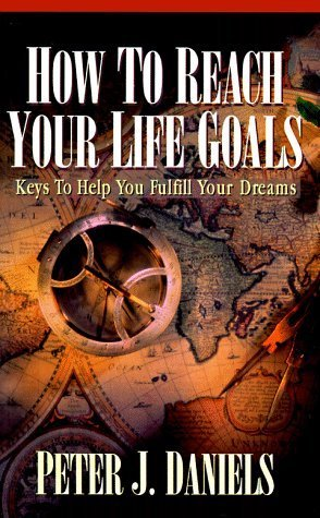 How to Reach Your Life Goals: Keys to Help You Fulfill Your Dreams Peter J. Daniels