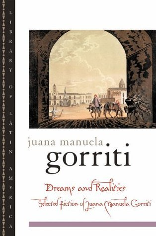 Dreams and Realities: Selected Fiction of Juana Manuela Gorriti: Selected Fictions of Juana Manuela Gorriti  by  Juana Manuela Gorriti