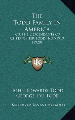 The Todd Family In America: Or The Descendants Of Christopher Todd, 1637-1919 (1920)  by  John Edwards Todd