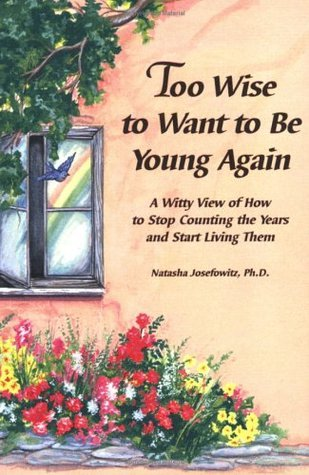 Too Wise to Want to Be Young Again: A Witty View of How to Stop Counting the Years and Start Living Them Natasha Josefowitz