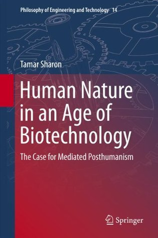 Human Nature in an Age of Biotechnology: The Case for Mediated Posthumanism (Philosophy of Engineering and Technology) Tamar Sharon