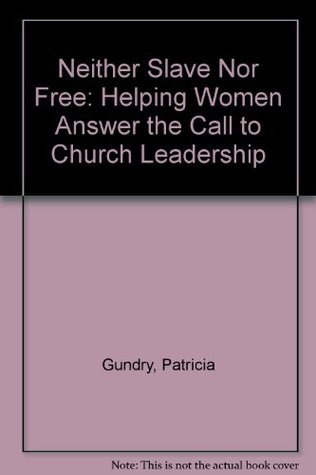Neither Slave Nor Free: Helping Women Answer the Call to Church Leadership Patricia Gundry