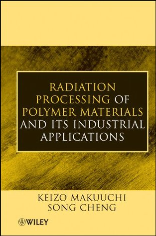 Radiation Processing of Polymer Materials and Its Industrial Applications  by  Keizo Makuuchi