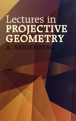 Lectures in Projective Geometry (Dover Books on Mathematics)  by  A. Seidenberg