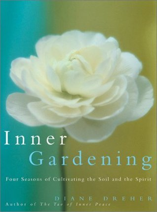 Inner Gardening: Four Seasons of Cultivating the Soil and the Spirit  by  Diane Dreher