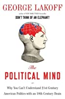 The Political Mind: Why You Can't Understand 21st-Century American Politics with an 18th-Century Brain