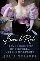 Born to Rule: Granddaughters of Victoria, Queens of Europe