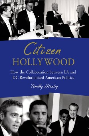 Citizen Hollywood: How the Collaboration between LA and DC Revolutionized American Politics  by  Timothy Stanley