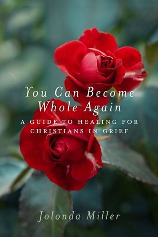 You Can Become Whole Again: A Guide to Healing for Christians in Grief  by  Jolonda Miller