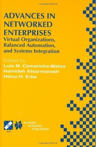 Advances in Networked Enterprises: Virtual Organizations, Balanced Automation, and Systems Integration (IFIP Advances in Information and Communication Technology) Luis M. Camarinha-Matos