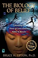 The Biology of Belief: Unleasing the Power of Consciousness, Matter and Miracles