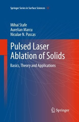 Pulsed Laser Ablation of Solids: Basics, Theory and Applications (Springer Series in Surface Sciences) Mihai Stafe