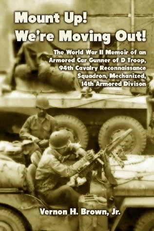 Mount Up! Were Moving Out!: The World War II Memoir of an Armored Car Gunner of D Troop, 94th Cavalry Reconnaissance Squadron, Mechanized, 14th Armored Division Vernon H Brown Jr