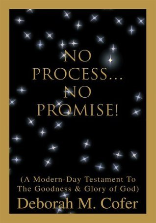 NO PROCESS NO PROMISE!: A Modern Day Testament to the Goodness and Glory of God  by  Deborah Cofer