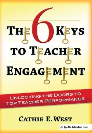 6 Keys to Teacher Engagement, The: Unlocking the Doors to Top Teacher Performance Cathie West