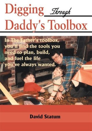Digging Through Daddys Toolbox: In The Fathers Toolbox, Youll Find the Tools You Need to Plan, Build, and Fuel the Life Youve Always Wanted.  by  David Statum
