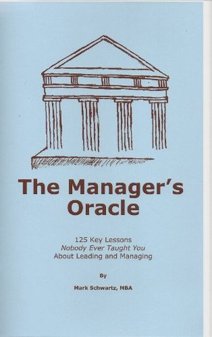 The Managers Oracle: 125 Key Lessons Nobody Ever Taught You About Leading and Managing  by  Mark Schwartz
