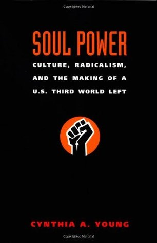 Soul Power: Culture, Radicalism, and the Making of a U.S. Third World Left  by  Cynthia A. Young