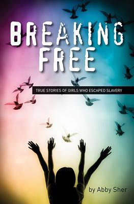 Breaking Free: True Stories of Girls Who Escaped Modern Slavery  by  Abby Sher