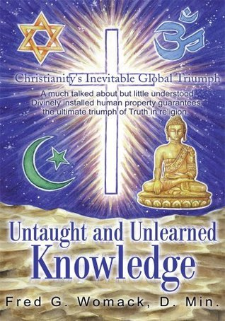 Untaught and Unlearned Knowledge: Christianitys Inevitable Global Triumph  by  Fred Womack