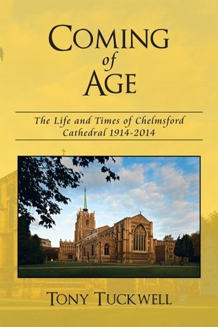 Coming of Age: The Life and Times of Chelmsford Cathedral 1914-2014 Tony Tuckwell