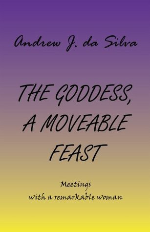 THE GODDESS, A MOVEABLE FEAST: Meetings with a remarkable woman  by  Andrew J. Da Silva
