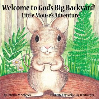 Welcome to Gods Big Backyard : Little Mouses Adventure  by  Tabatha M. Schreck