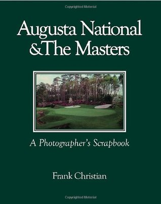 Augusta National & The Masters: A Photographers Scrapbook: New and Revised Addition  by  Frank Christian