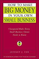 How to Make Big Money in Your Own Small Business: Unexpected Rules Every Small Business Owner Needs to Know (Fox Business Library)